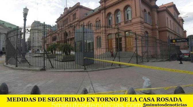 MEDIDAS DE SEGURIDAD EN TORNO DE LA CASA ROSADA