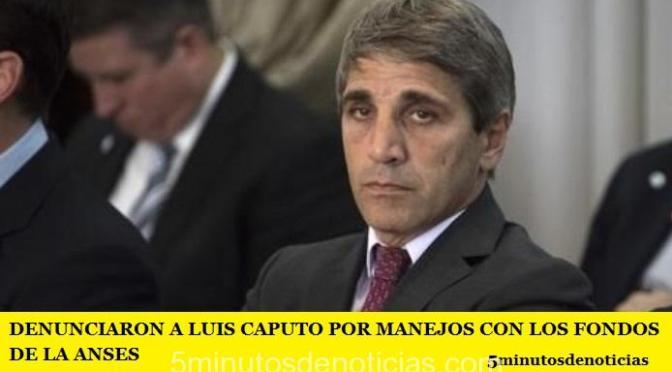 DENUNCIARON A LUIS CAPUTO POR MANEJOS CON LOS FONDOS DE LA ANSES