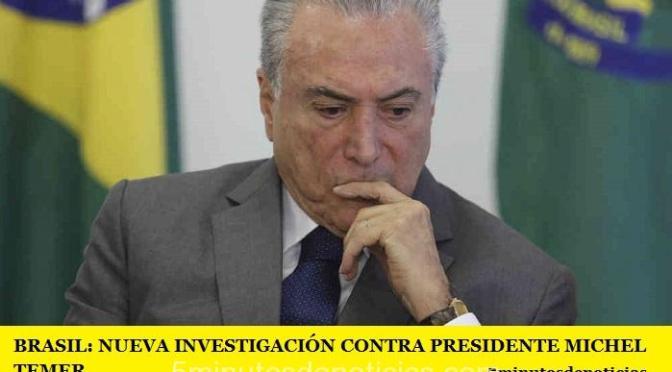 BRASIL: NUEVA INVESTIGACIÓN CONTRA PRESIDENTE MICHEL TEMER