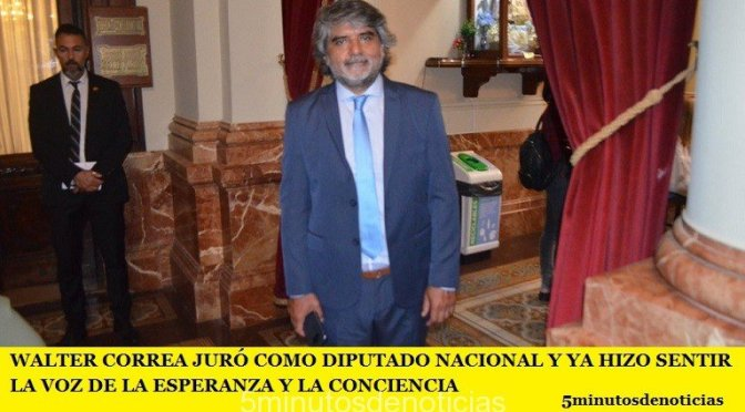 WALTER CORREA JURÓ COMO DIPUTADO NACIONAL Y YA HIZO SENTIR LA VOZ DE LA ESPERANZA Y LA CONCIENCIA