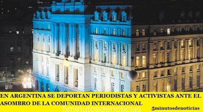 EN ARGENTINA SE DEPORTAN PERIODISTAS Y ACTIVISTAS ANTE EL ASOMBRO DE LA COMUNIDAD INTERNACIONAL