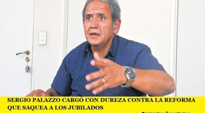 SERGIO PALAZZO CARGÓ CON DUREZA CONTRA LA REFORMA QUE SAQUEA A LOS JUBILADOS