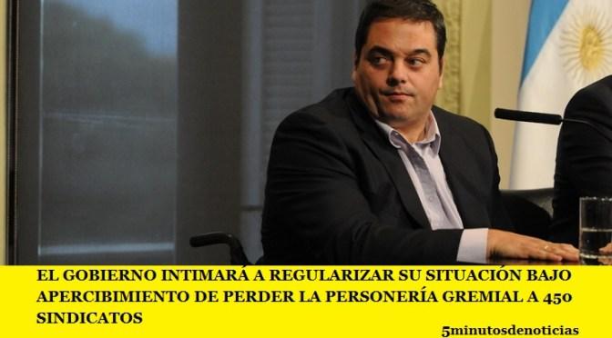 EL GOBIERNO INTIMARÁ A REGULARIZAR SU SITUACIÓN BAJO APERCIBIMIENTO DE PERDER LA PERSONERÍA GREMIAL A 450 SINDICATOS
