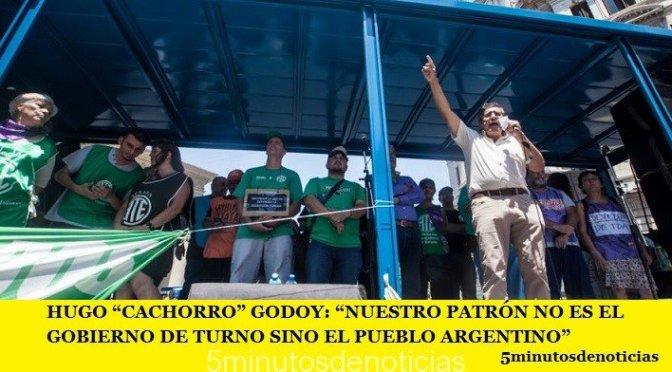 """HUGO """"CACHORRO"""" GODOY: """"NUESTRO PATRÓN NO ES EL GOBIERNO DE TURNO SINO EL PUEBLO ARGENTINO"""""""