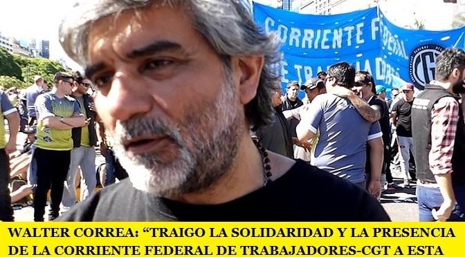"""WALTER CORREA: """"TRAIGO LA SOLIDARIDAD Y LA PRESENCIA DE LA CORRIENTE FEDERAL DE TRABAJADORES-CGT A ESTA LUCHA"""""""