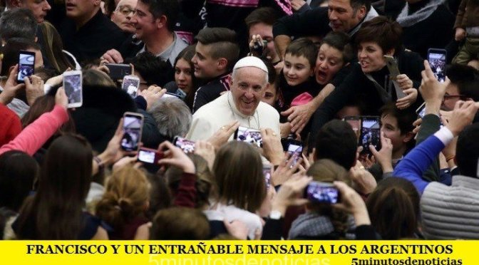 FRANCISCO Y UN ENTRAÑABLE MENSAJE A LOS ARGENTINOS
