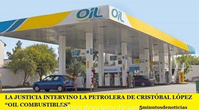 """LA JUSTICIA INTERVINO LA PETROLERA DE CRISTÓBAL LÓPEZ """"OIL COMBUSTIBLES"""""""