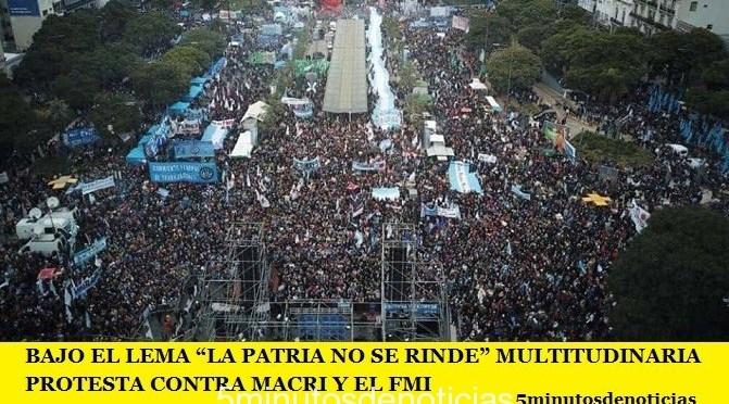 """BAJO EL LEMA """"LA PATRIA NO SE RINDE"""" MULTITUDINARIA PROTESTA CONTRA MACRI Y EL FMI"""
