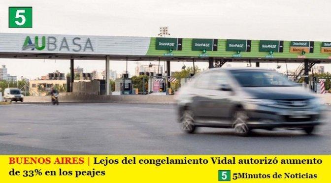 BUENOS AIRES | Lejos del congelamiento Vidal autorizó aumento de 33% en los peajes