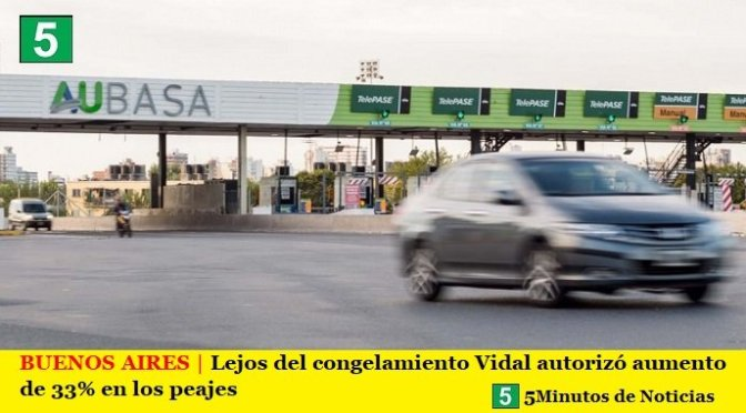 BUENOS AIRES   Lejos del congelamiento Vidal autorizó aumento de 33% en los peajes