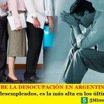 SIN PARAR SUBE LA DESOCUPACIÓN EN ARGENTINA   Con más de 2 millones de desempleados, es la más alta en los últimos trece años