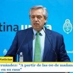 """Presidente Fernández: """"A partir de las 00 de mañana todos tienen que quedarse en su casa"""""""
