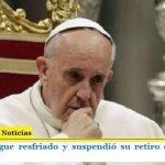 Francisco sigue resfriado y suspendió su retiro espiritual de una semana
