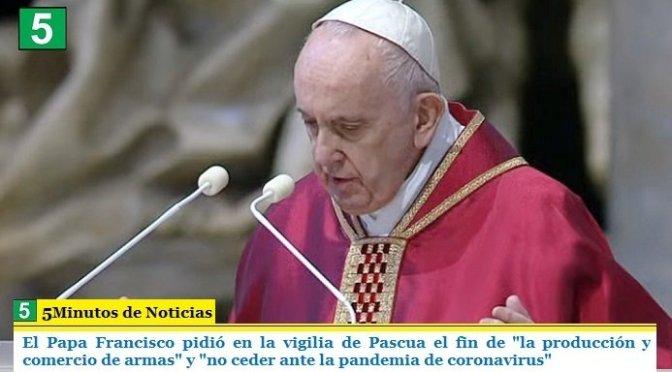 """El Papa Francisco pidió en la vigilia de Pascua el fin de """"la producción y comercio de armas"""" y """"no ceder ante la pandemia de coronavirus"""""""