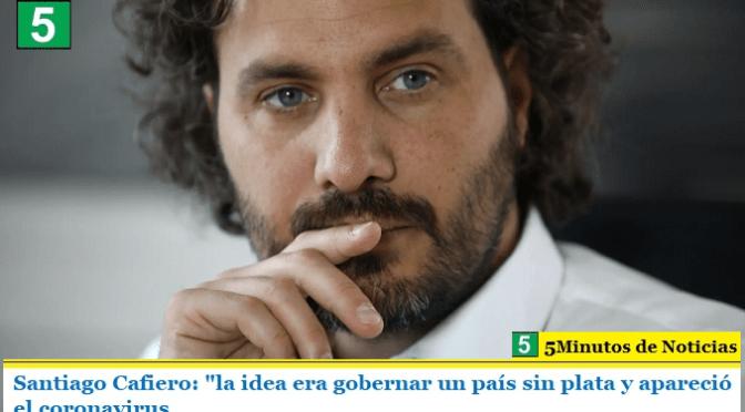 """Santiago Cafiero: """"la idea era gobernar un país sin plata y apareció el coronavirus"""""""