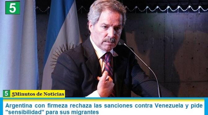 """Argentina con firmeza rechaza las sanciones contra Venezuela y pide """"sensibilidad"""" para sus migrantes"""
