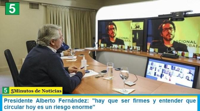 """Presidente Alberto Fernández: """"hay que ser firmes y entender que circular hoy es un riesgo enorme"""""""