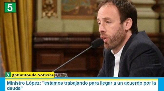 """Ministro López: """"estamos trabajando para llegar a un acuerdo por la deuda"""""""