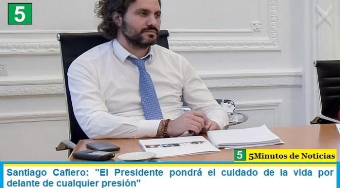 """Santiago Cafiero: """"El Presidente pondrá el cuidado de la vida por delante de cualquier presión"""""""