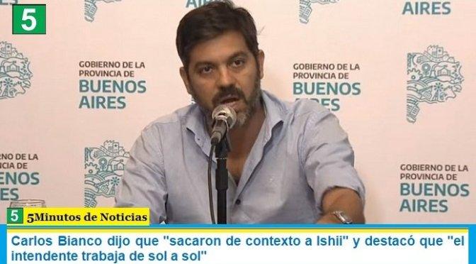 """Carlos Bianco dijo que """"sacaron de contexto a Ishii"""" y destacó que """"el intendente trabaja de sol a sol"""""""
