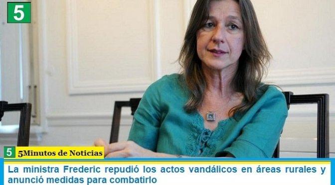 La ministra Frederic repudió los actos vandálicos en áreas rurales y anunció medidas para combatirlo