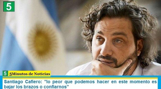 """Santiago Cafiero: """"lo peor que podemos hacer en este momento es bajar los brazos o confiarnos"""""""