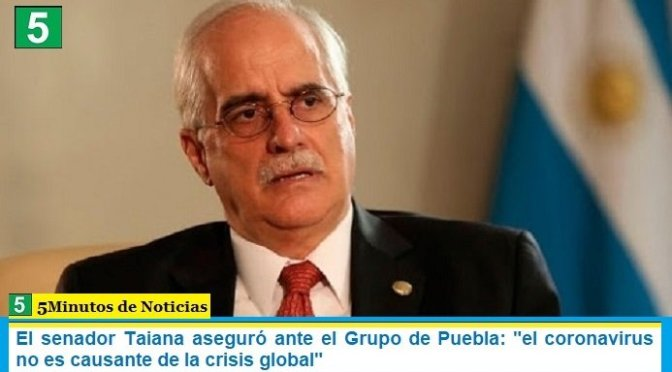"""El senador Taiana aseguró ante el Grupo de Puebla: """"el coronavirus no es causante de la crisis global"""""""