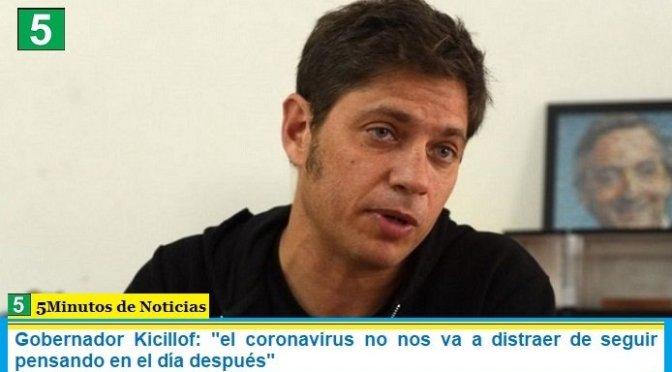 """Gobernador Kicillof: """"el coronavirus no nos va a distraer de seguir pensando en el día después"""""""