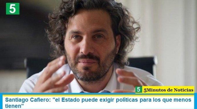 """Santiago Cafiero: """"el Estado puede exigir políticas para los que menos tienen"""""""