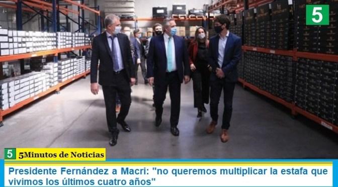 """Presidente Fernández a Macri: """"no queremos multiplicar la estafa que vivimos los últimos cuatro años"""""""