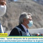 """Alberto Fernández: """"quizá después de la pandemia todos entendamos que es una buena oportunidad para federalizar la Argentina"""""""