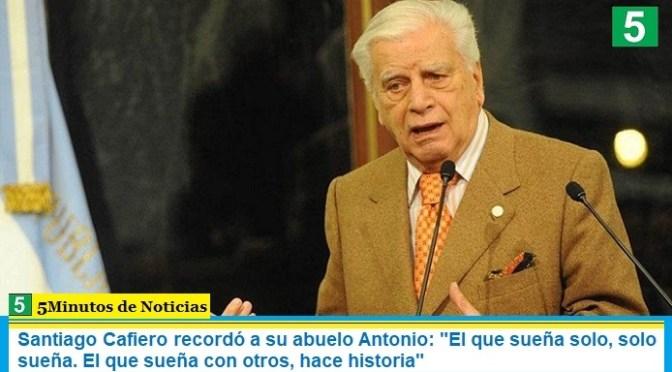 """Santiago Cafiero recordó a su abuelo Antonio: """"El que sueña solo, solo sueña. El que sueña con otros, hace historia"""""""