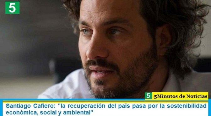 """Santiago Cafiero: """"la recuperación del país pasa por la sostenibilidad económica, social y ambiental"""""""