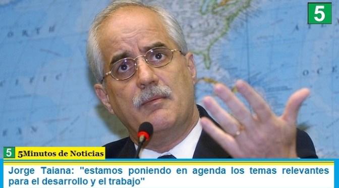 """Jorge Taiana: """"estamos poniendo en agenda los temas relevantes para el desarrollo y el trabajo"""""""