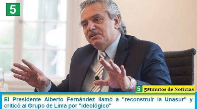 """El Presidente Alberto Fernández llamó a """"reconstruir la Unasur"""" y criticó al Grupo de Lima por """"ideológico"""""""