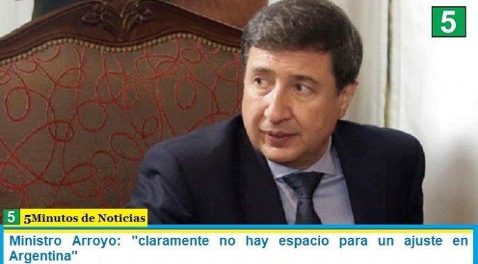 Ministro Arroyo: «claramente no hay espacio para un ajuste en Argentina»