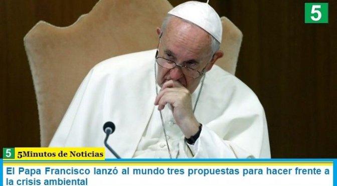 El Papa Francisco lanzó al mundo tres propuestas para hacer frente a la crisis ambiental