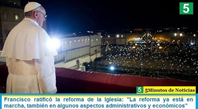 Francisco ratificó la reforma de la Iglesia: «La reforma ya está en marcha, también en algunos aspectos administrativos y económicos»