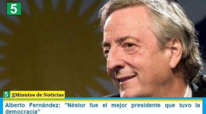 """Alberto Fernández: """"Néstor fue el mejor presidente que tuvo la democracia"""""""