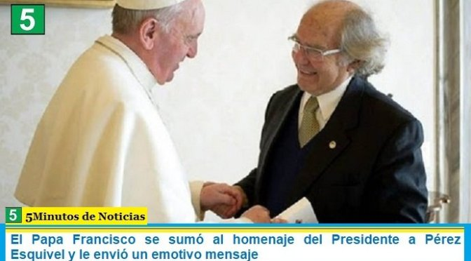 El Papa Francisco se sumó al homenaje del Presidente a Pérez Esquivel y le envió un emotivo mensaje