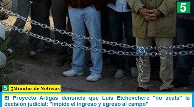 El Proyecto Artigas denuncia que Luis Etchevehere «no acata» la decisión judicial: «impide el ingreso y egreso al campo»