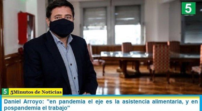 Daniel Arroyo: «en pandemia el eje es la asistencia alimentaria, y en pospandemia el trabajo»
