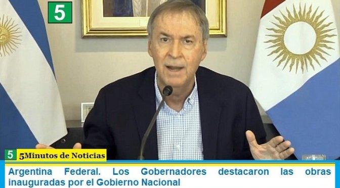 Argentina Federal. Los Gobernadores destacaron las obras inauguradas por el Gobierno Nacional