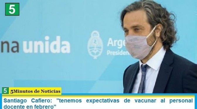 Santiago Cafiero: «tenemos expectativas de vacunar al personal docente en febrero»
