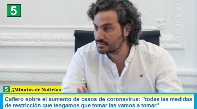 Cafiero sobre el aumento de casos de coronavirus: «todas las medidas de restricción que tengamos que tomar las vamos a tomar»