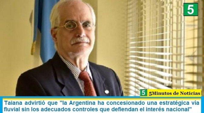 """Taiana advirtió que """"la Argentina ha concesionado una estratégica vía fluvial sin los adecuados controles que defiendan el interés nacional"""""""