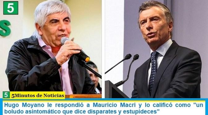 """Hugo Moyano le respondió a Mauricio Macri y lo calificó como """"un boludo asintomático que dice disparates y estupideces"""""""