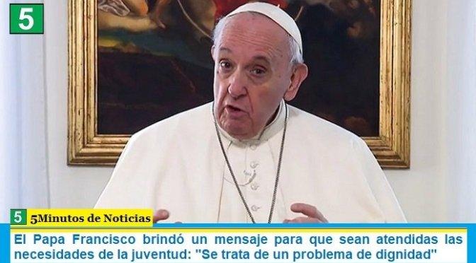 El Papa Francisco brindó un mensaje para que sean atendidas las necesidades de la juventud: «Se trata de un problema de dignidad»