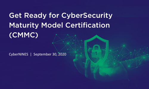 CyberNINES Webinar: Get Ready for CyberSecurity Maturity Model Certification (CMMC)