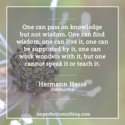 """imperfectionistbooks:""""One can pass on knowledge but not wisdom. One can find wisdom, one can live it, one can be supported by it, one can work wonders with it, but one cannot speak it or teach it."""" -Hermann Hesse (Siddhartha)"""
